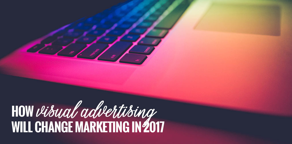 How Visual Advertising Will Change Marketing in 2017